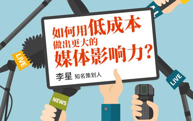 知名策划人李星:如何用低成本做出更大的媒体影响力?