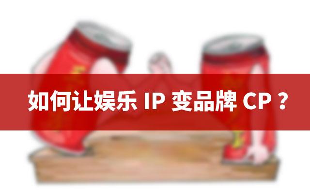 如何让娱乐IP变品牌CP?
