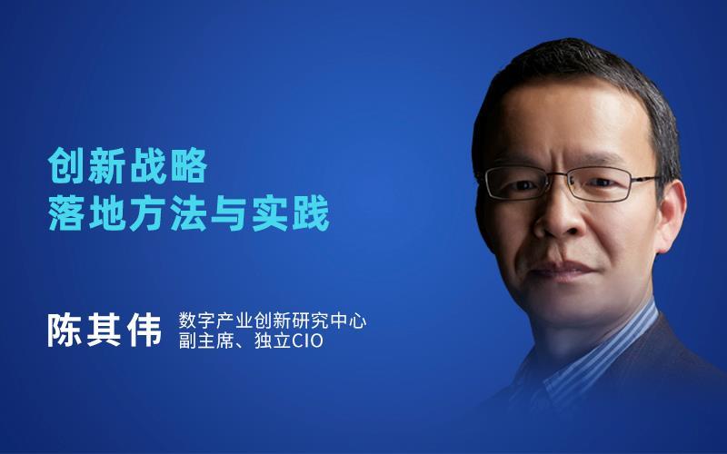 陈其伟-独立CIO-创新战略落地方法与实例