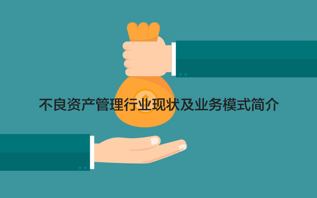 不良资产管理行业现状及业务模式简介