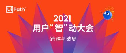 """聆听RPA客户的声音,UiPath 2021 用户""""智""""动大会盛大召开!"""